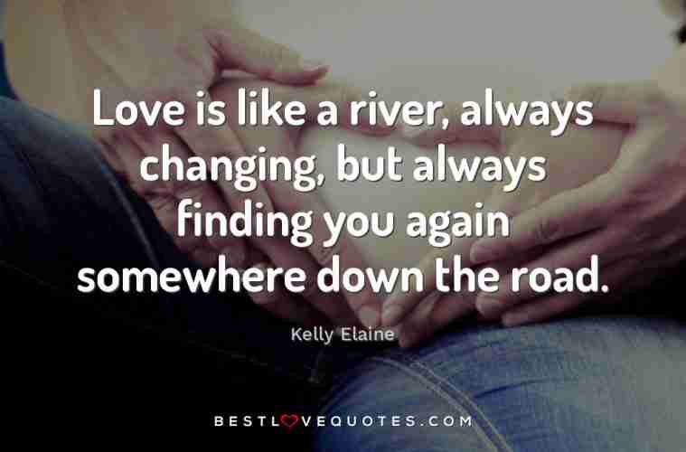Love Is Like A River Always Changing But Always Finding You Again