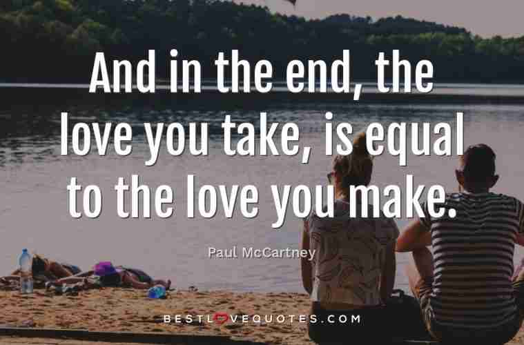 And in the end, the love you take, is equal to the love you ...