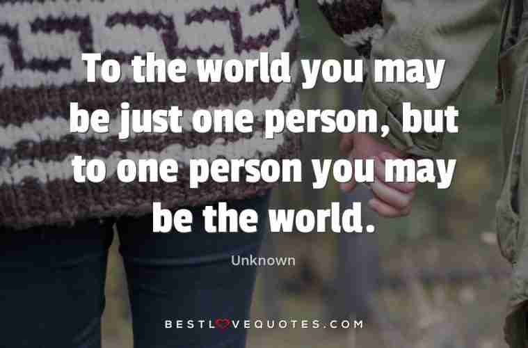 To The World You May Be Just One Person But To One Person You May