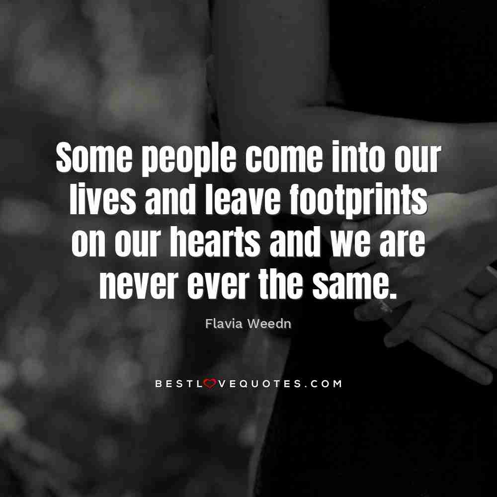 The Best Love Quotes: Some People Come Into Our Lives And Leave Footprints On