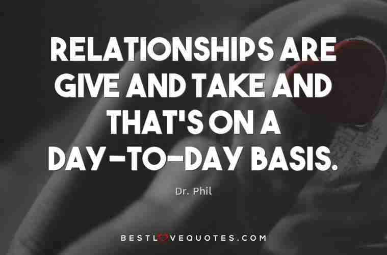 Relationships Are Give And Take And Thats On A Day To Day Basis