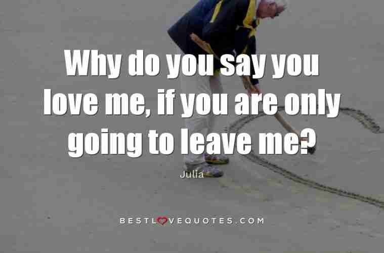 Why Do You Say You Love Me If You Are Only Going To Leave Me Best