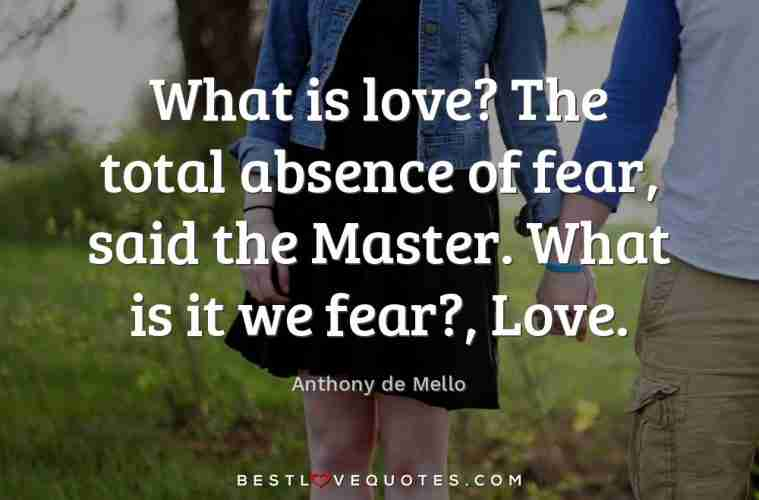 What Is Love The Total Absence Of Fear Said The Master What Is It